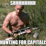 Putin Assassin | SHHHHHHHH I'M HUNTING FOR CAPITALISTS | image tagged in putin assassin | made w/ Imgflip meme maker
