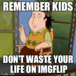 The Critic Meme | REMEMBER KIDS DON'T WASTE YOUR LIFE ON IMGFLIP | image tagged in memes,the critic | made w/ Imgflip meme maker