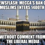 Why doesn't this bother the media? | NEWSFLASH: MECCA'S BAN ON NON-MUSLIMS ENTERS 1400TH YEAR WITHOUT COMMENT FROM THE LIBERAL MEDIA | image tagged in mecca,muslims,trump immigration policy,immigration,memes | made w/ Imgflip meme maker
