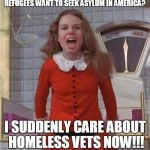 Veruca Salt | REFUGEES WANT TO SEEK ASYLUM IN AMERICA? I SUDDENLY CARE ABOUT HOMELESS VETS NOW!!! | image tagged in veruca salt | made w/ Imgflip meme maker