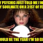 Psychic with Crystal Ball | MY PSYCHIC JUST TOLD ME I WILL FIND MY SOULMATE ON A 31ST OF FEBRUARY THIS COULD BE THE YEAR! I'M SO EXCITED! | image tagged in psychic with crystal ball | made w/ Imgflip meme maker