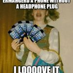 Ermahgerd IPHERN 3GM Meme | ERMAHGERD A PHONE WITHOUT A HEADPHONE PLUG I LOOOOVE IT | image tagged in memes,ermahgerd iphern 3gm | made w/ Imgflip meme maker
