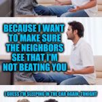 A husband will always speak before thinking when he argues with his wife | DON'T YOU LIKE MY SINGING? WHY DO YOU ALWAYS GO SIT IN THE FRONT YARD EVERY TIME I SING? BECAUSE I WANT TO MAKE SURE THE NEIGHBORS SEE THAT  | image tagged in you got it fanboy,singing,wife beating | made w/ Imgflip meme maker
