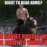 The commies have outsmarted us again... | RIGHT TO BEAR ARMS? IN SOVIET RUSSIA, WE HAVE RIGHT TO WHOLE BEAR | image tagged in vladimir putin,memes | made w/ Imgflip meme maker