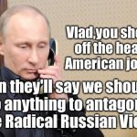 Putin is Doing it Wrong | Vlad,you should cut off the head of an American journalist Then they'll say we shouldn't do anything to antagonize more Radical Russian Viol | image tagged in putin telephone,vladimir putin,radical islam,journalism | made w/ Imgflip meme maker