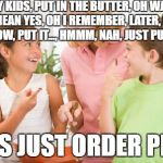 Frustrating Mom Meme | HEY KIDS, PUT IN THE BUTTER, OH WAIT, NO, I MEAN YES, OH I REMEMBER, LATER, WAIT I THINK NOW, PUT IT..., HMMM, NAH, JUST PU.. HMMM. LET'S JU | image tagged in memes,frustrating mom | made w/ Imgflip meme maker