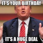 Your birthday is a yuuge deal | IT'S YOUR BIRTHDAY IT'S A HUGE DEAL | image tagged in donald trump huge,birthday | made w/ Imgflip meme maker
