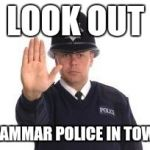 Grammar police | LOOK OUT GRAMMAR POLICE IN TOWN! | image tagged in grammar police | made w/ Imgflip meme maker