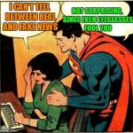Superman & Lois Problems | I CAN'T TELL BETWEEN REAL AND FAKE NEWS NOT SURPRISING, SINCE EVEN EYEGLASSES FOOL YOU | image tagged in superman  lois problems | made w/ Imgflip meme maker