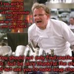 Restaurant employees that call off on weekends. | If you work in a restaurant , call off on weekends ,  but still show up on time to get your pay check . You should not only find another job | image tagged in gordon ramsey,restaurant,employees,calling in sick,food,staff | made w/ Imgflip meme maker