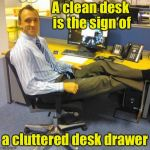 Relaxed Office Guy Meme | A clean desk is the sign of a cluttered desk drawer | image tagged in memes,relaxed office guy | made w/ Imgflip meme maker