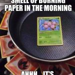 pokémon cooking | NOTHING LIKE THE SMELL OF BURNING PAPER IN THE MORNING AHHH....IT'S PERFECT... | image tagged in pokmon cooking | made w/ Imgflip meme maker