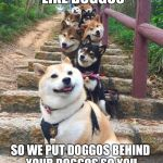 Doggos | WE HEARD YOU LIKE DOGGOS SO WE PUT DOGGOS BEHIND YOUR DOGGOS SO YOU CAN DOGGO WHILE YOU DOGGO | image tagged in doggos | made w/ Imgflip meme maker