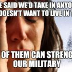 1st World Canadian Problems Meme | WE SAID WE'D TAKE IN ANYONE WHO DOESN'T WANT TO LIVE IN THE US NONE OF THEM CAN STRENGTHEN OUR MILITARY | image tagged in memes,1st world canadian problems | made w/ Imgflip meme maker