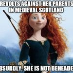 Historical goof | REVOLTS AGAINST HER PARENTS IN MEDIEVAL SCOTLAND ABSURDLY, SHE IS NOT BEHEADED | image tagged in memes,merida brave | made w/ Imgflip meme maker