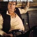 "Han Solo Meme | I was raised Catholic, so every time I hear ""may the force be with you,"" my natural response is,   ""and also with you."" 