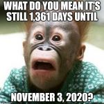 Shocked Monkey | WHAT DO YOU MEAN IT'S STILL 1,361 DAYS UNTIL NOVEMBER 3, 2020? | image tagged in shocked monkey | made w/ Imgflip meme maker