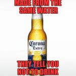 Corona Meme | MADE FROM THE SAME WATER THEY TELL YOU NOT TO DRINK | image tagged in memes,corona | made w/ Imgflip meme maker