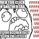 FFFFFFFUUUUUUUUUUUU Meme | WHEN YOU CLICK ON ANOTHER TAB BUT YOU ACCIDENTALLY CLICK THE LITTLE X | image tagged in memes,fffffffuuuuuuuuuuuu | made w/ Imgflip meme maker