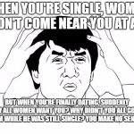 Jackie Chan WTF Meme | WHEN YOU'RE SINGLE, WOMEN WON'T COME NEAR YOU AT ALL. BUT WHEN YOU'RE FINALLY DATING, SUDDENLY NOW ALL WOMEN WANT YOU? WHY DIDN'T YOU ALL GO | image tagged in memes,jackie chan wtf | made w/ Imgflip meme maker