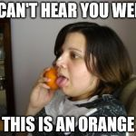 Today everybody has one | I CAN'T HEAR YOU WELL THIS IS AN ORANGE | image tagged in memes,wrong number rita | made w/ Imgflip meme maker