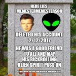 R.I.P. MemesterMemesterson | HERE LIES MEMESTERMEMESTERSON DELETED HIS ACCOUNT 2/12/2017 HE WAS A GOOD FRIEND TO ALL AND MAY HIS RICKROLLING ALIEN SPIRIT PASS ON HTTPS:/ | image tagged in blank gravestone,memestermemesterson,aliens,dogllort,rick astley,rip | made w/ Imgflip meme maker