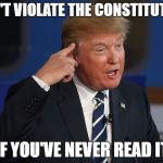 Can't violate the the constitution | CAN'T VIOLATE THE CONSTITUTION IF YOU'VE NEVER READ IT | image tagged in donald trump | made w/ Imgflip meme maker
