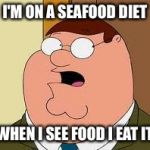 Family Guy Peter Meme | I'M ON A SEAFOOD DIET WHEN I SEE FOOD I EAT IT | image tagged in memes,family guy peter | made w/ Imgflip meme maker