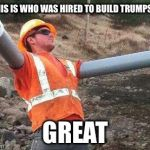 Double arm construction worker | SO THIS IS WHO WAS HIRED TO BUILD TRUMPS WALL GREAT | image tagged in double arm construction worker | made w/ Imgflip meme maker