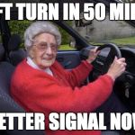 Old people, driving | LEFT TURN IN 50 MILES BETTER SIGNAL NOW | image tagged in old people driving | made w/ Imgflip meme maker