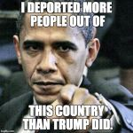 its true... | I DEPORTED MORE PEOPLE OUT OF THIS COUNTRY THAN TRUMP DID. | image tagged in memes,pissed off obama,hello is it me your looking for i can it in your eyes | made w/ Imgflip meme maker