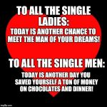 Heart | TO ALL THE SINGLE LADIES: TODAY IS ANOTHER CHANCE TO MEET THE MAN OF YOUR DREAMS! TO ALL THE SINGLE MEN: TODAY IS ANOTHER DAY YOU SAVED YOUR | image tagged in heart | made w/ Imgflip meme maker