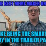 Trailer Park Boys Bubbles Meme | BEING THE BEST MEME MAKER ON IMGFLIP IS LIKE BEING THE SMARTEST GUY IN THE TRAILER PARK | image tagged in memes,trailer park boys bubbles | made w/ Imgflip meme maker