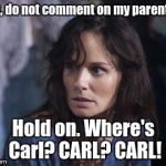 Lori es stupida. | Rick, do not comment on my parenting! Hold on. Where's Carl? CARL? CARL! | image tagged in memes,bad wife worse mom,the walking dead coral,the walking dead,carl,carl grimes | made w/ Imgflip meme maker