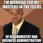 Successful Black Man Meme | I'M WORKING FOR MY MASTERS IN THE FIELDS OF BIOCHEMISTRY AND BUSINESS ADMINISTRATION | image tagged in memes,successful black man | made w/ Imgflip meme maker