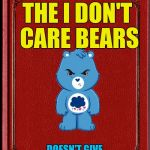 The Care Bear spin-off that didn't take off | THE I DON'T CARE BEARS DOESN'T GIVE A €@¢{ BEAR | image tagged in blank book,pissed care bears,cartoon week,juicydeath1025 | made w/ Imgflip meme maker