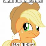 Come up with your own crazy story in the comments below, on what Applejack might have done last night! | WHAT JUST HAPPENED LAST NIGHT? | image tagged in drunk/sleepy applejack,memes,stories,ponies | made w/ Imgflip meme maker