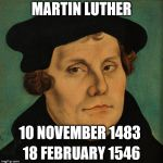 Martin Luther | MARTIN LUTHER 18 FEBRUARY 1546 10 NOVEMBER 1483 | image tagged in martin luther | made w/ Imgflip meme maker