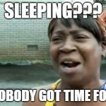 Aint Nobody Got Time For That Meme | SLEEPING??? AINT NOBODY GOT TIME FOR THAT | image tagged in memes,aint nobody got time for that | made w/ Imgflip meme maker
