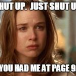 Jerry Maguire you had me at hello | SHUT UP.  JUST SHUT UP. YOU HAD ME AT PAGE 9. | image tagged in jerry maguire you had me at hello | made w/ Imgflip meme maker