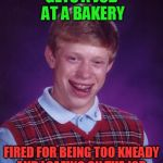 Bad Luck Brian Meme | GETS A JOB AT A BAKERY FIRED FOR BEING TOO KNEADY AND LOAFING ON THE JOB. | image tagged in memes,bad luck brian | made w/ Imgflip meme maker