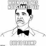 Not Bad Obama Meme | WHEN WW3 HAS NOT STARTED YET DUE TO TRUMP | image tagged in memes,not bad obama | made w/ Imgflip meme maker