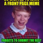 Bad Luck Brian Meme | SO EXCITED TO HAVE A FRONT PAGE MEME FORGETS TO SUBMIT THE REST OF HIS DAILY ALOTTMENT | image tagged in memes,bad luck brian | made w/ Imgflip meme maker