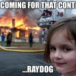 I'm coming Raydogggg... | I'M COMING FOR THAT CONTENT ...RAYDOG | image tagged in girl house on fire,raydog,memes,funny,nsfw | made w/ Imgflip meme maker