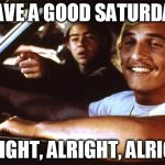 Matthew Mcconaughey | HAVE A GOOD SATURDAY ALRIGHT, ALRIGHT, ALRIGHT | image tagged in matthew mcconaughey | made w/ Imgflip meme maker