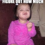 Success Kid Girl Meme | I LIKE WATCHING PEOPLE TRY TO FIGURE OUT HOW MUCH OF A HANDFUL I'M GOING TO BE... | image tagged in memes,success kid girl | made w/ Imgflip meme maker