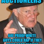 AUCTIONEERS ARE PROOF WHITE GUYS COULD RAP IF THEY TRIED HARD ENOUGH | image tagged in memes,back in my day | made w/ Imgflip meme maker