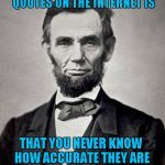 Well said Abe!!! Famous Quote Weekend...A Ghostofchurch Event | THE PROBLEM WITH FAMOUS QUOTES ON THE INTERNET IS THAT YOU NEVER KNOW HOW ACCURATE THEY ARE - ABRAHAM LINCOLN | image tagged in abe lincoln,memes,famous quote weekend,funny,abraham lincoln,quotes | made w/ Imgflip meme maker