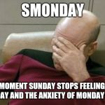 Captain Picard Facepalm Meme | SMONDAY THE MOMENT SUNDAY STOPS FEELING LIKE A SUNDAY AND THE ANXIETY OF MONDAY SETS IN | image tagged in memes,captain picard facepalm | made w/ Imgflip meme maker