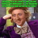 Creepy Condescending Wonka Meme | SNEAKING INTO MY COUNTRY AND CALLING YOURSELF AN IMMIGRANT, IS LIKE BREAKING INTO MY HOUSE AND SAYING WE'RE FAMILY | image tagged in memes,creepy condescending wonka | made w/ Imgflip meme maker